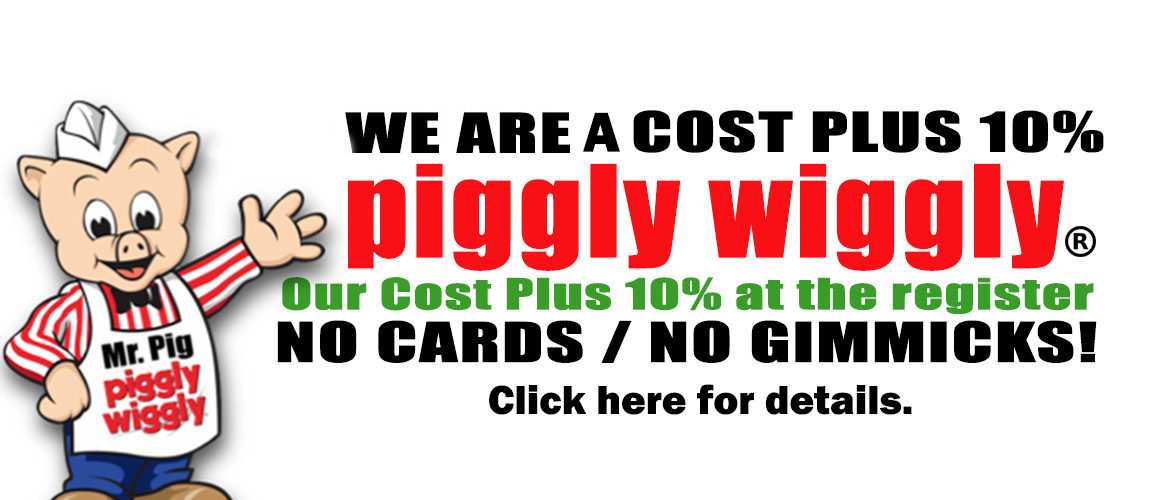 We are a cost plus piggly wiggly. Our cost plus 10 percent at the register.
